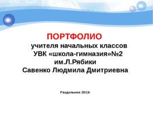 ПОРТФОЛИО учителя начальных классов УВК «школа-гимназия»№2 им.Л.Рябики Савенк