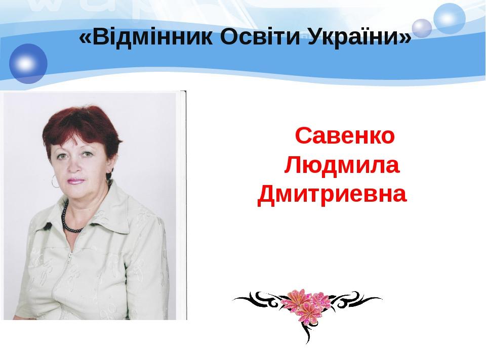 Савенко Людмила Дмитриевна «Відмінник Освіти України»