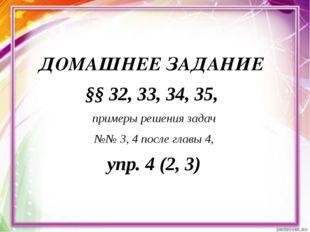 ДОМАШНЕЕ ЗАДАНИЕ §§ 32, 33, 34, 35, примеры решения задач №№ 3, 4 после главы