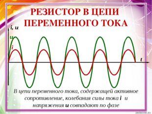 РЕЗИСТОР В ЦЕПИ ПЕРЕМЕННОГО ТОКА i i, u t u В цепи переменного тока, содержа