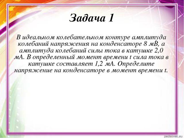 Задача 1 В идеальном колебательном контуре амплитуда колебаний напряжения на...