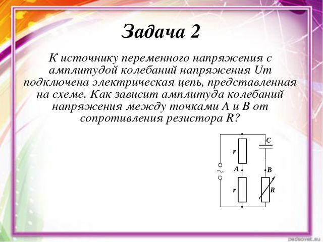 Задача 2 К источнику переменного напряжения с амплитудой колебаний напряжения...