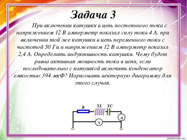 Задача 3 При включении катушки в цепь постоянного тока с напряжением 12 В амп...