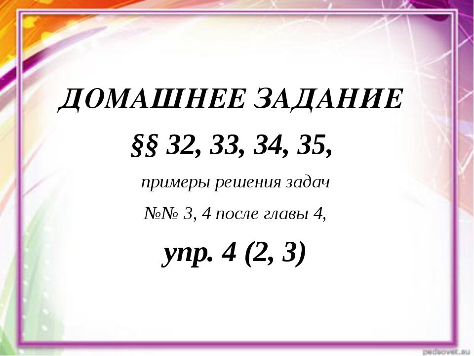 ДОМАШНЕЕ ЗАДАНИЕ §§ 32, 33, 34, 35, примеры решения задач №№ 3, 4 после главы...