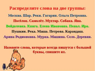 Распределите слова на две группы: Москва. Шар. Реки. Гагарин. Ольга Петровна.