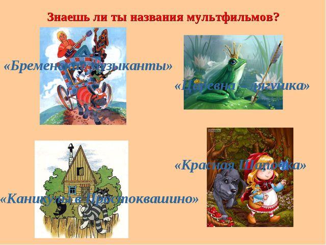 Знаешь ли ты названия мультфильмов? «Бременские музыканты» «Царевна – лягушка...