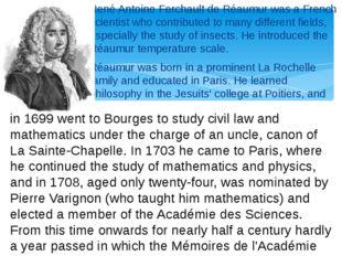 René Antoine Ferchault de Réaumur was a French scientist who contributed to m