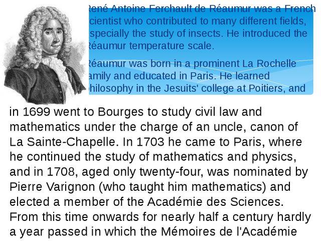 René Antoine Ferchault de Réaumur was a French scientist who contributed to m...