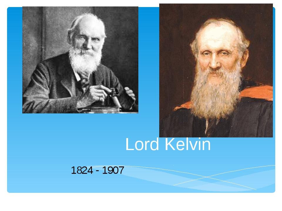 Lord Kelvin 1824 - 1907