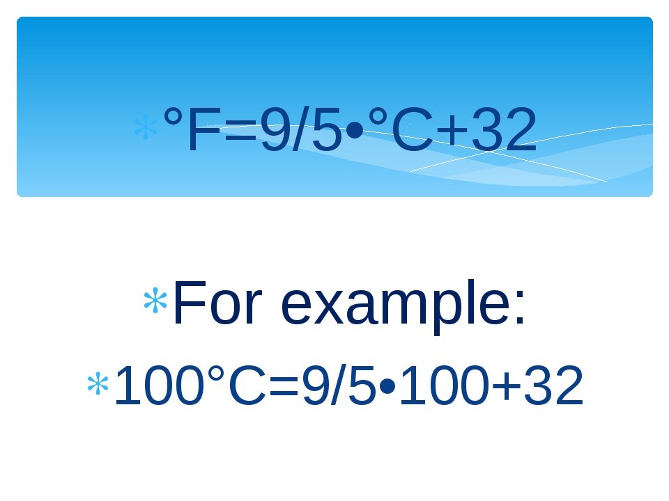 °F=9/5•°C+32 For example: 100°C=9/5•100+32