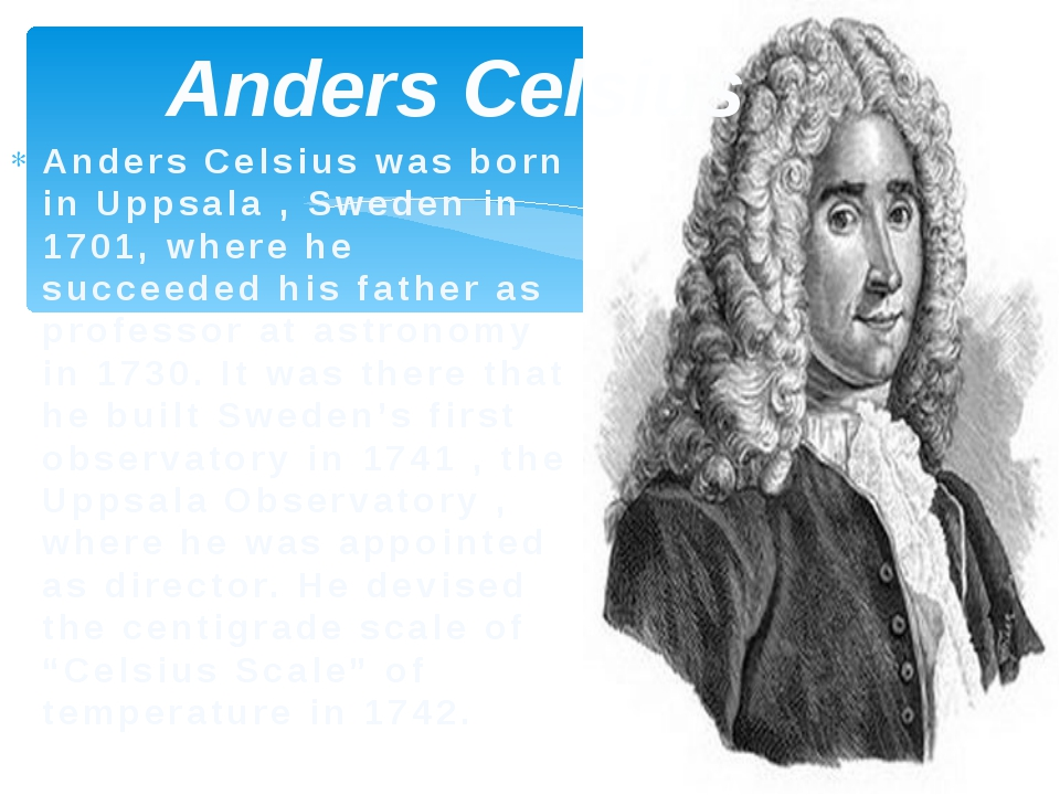 Anders Celsius Anders Celsius was born in Uppsala , Sweden in 1701, where he...
