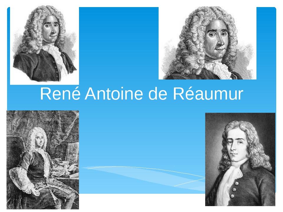 René Antoine de Réaumur Рене́ Антуа́н Реомю́р