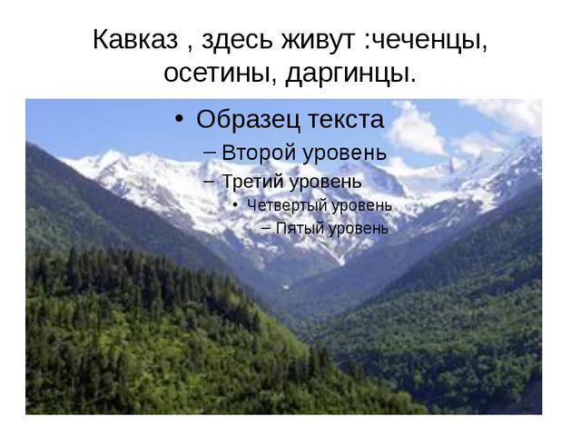 Кавказ , здесь живут :чеченцы, осетины, даргинцы.