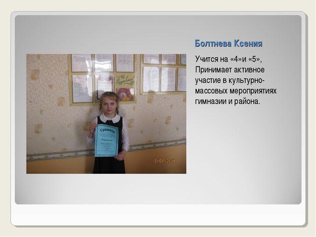 Болтнева Ксения Учится на «4»и «5», Принимает активное участие в культурно-ма...