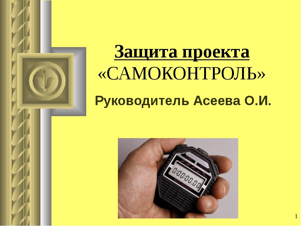 * Защита проекта «САМОКОНТРОЛЬ» Руководитель Асеева О.И.
