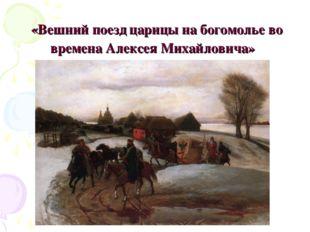 «Вешний поезд царицы на богомолье во времена Алексея Михайловича»