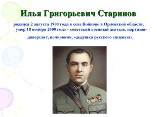 Илья Григорьевич Старинов родился 2 августа 1900 года в селе Войново в Орловс
