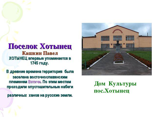 Поселок Хотынец Кашкин Павел ХОТЫНЕЦ впервые упоминается в 1745 году. В древн...