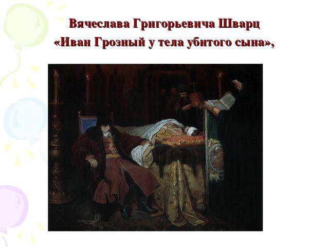 Вячеслава Григорьевича Шварц «Иван Грозный у тела убитого сына»,