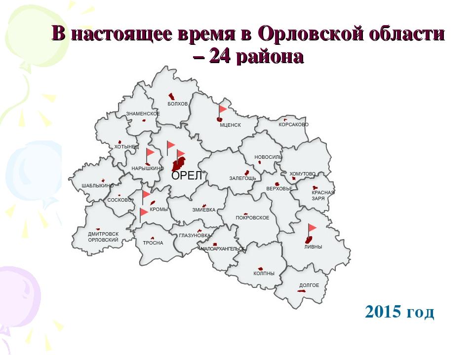 В настоящее время в Орловской области – 24 района 2015 год