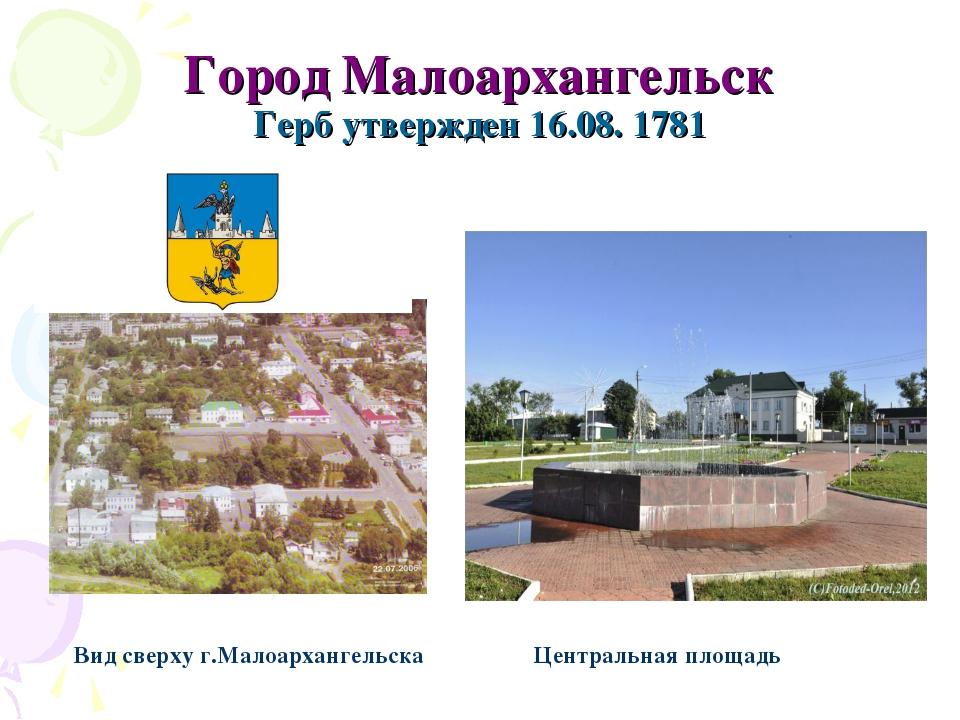 Город Малоархангельск Герб утвержден 16.08. 1781 Вид сверху г.Малоархангельск...