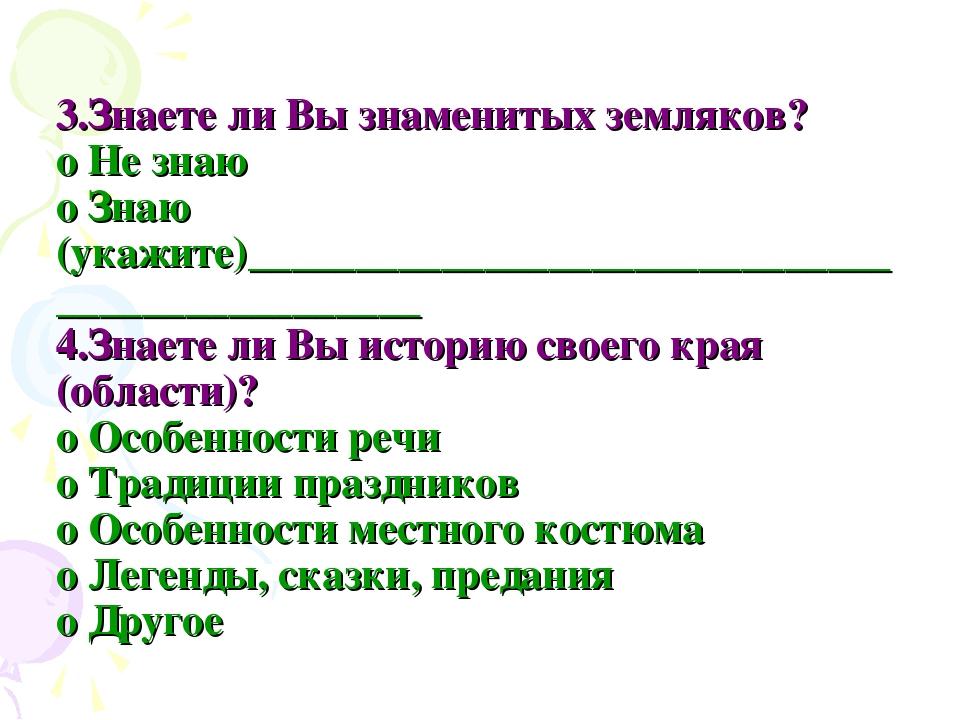 3.Знаете ли Вы знаменитых земляков? o Не знаю o Знаю (укажите)_______________...