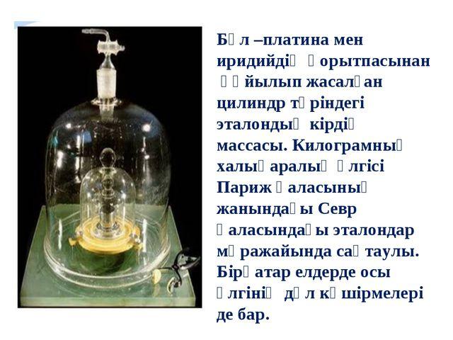 Бұл –платина мен иридийдің қорытпасынан құйылып жасалған цилиндр түріндегі эт...