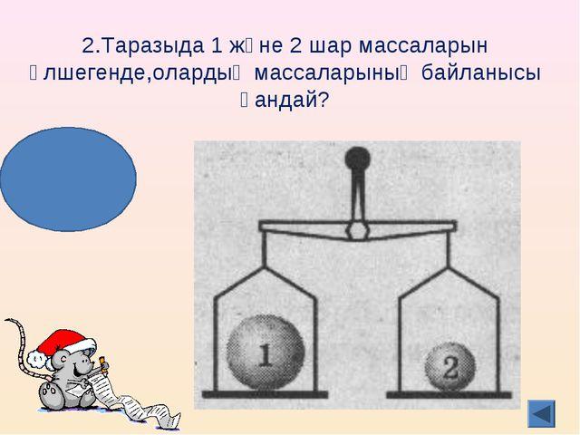 2.Таразыда 1 және 2 шар массаларын өлшегенде,олардың массаларының байланысы қ...