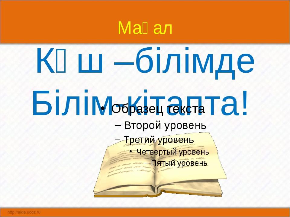 Мақал Күш –білімде Білім-кітапта!