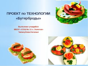 ПРОЕКТ по ТЕХНОЛОГИИ «Бутерброды» Выполнил учащийся МБОУ «СОШ № 11 с. Золотое
