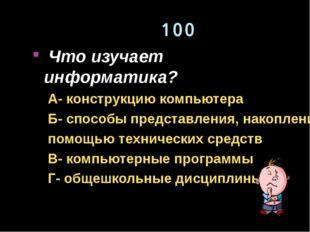 100 Что изучает информатика? А- конструкцию компьютера Б- способы представлен