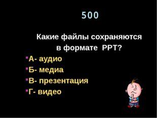 500 Какие файлы сохраняются в формате PPT? А- аудио Б- медиа В- презентация Г