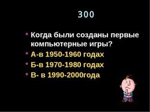 300 Когда были созданы первые компьютерные игры? А-в 1950-1960 годах Б-в 1970