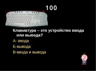 100 Клавиатура – это устройство ввода или вывода? А- ввода Б-вывода В-ввода и