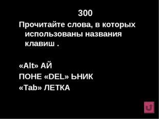 300 Прочитайте слова, в которых использованы названия клавиш . «Alt» АЙ ПОНЕ