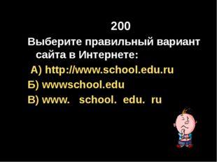 200 Выберите правильный вариант сайта в Интернете: А) http://www.school.edu.