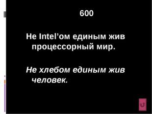 600 Не Intel'ом единым жив процессорный мир. Не хлебом единым жив человек.