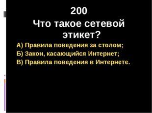 200 Что такое сетевой этикет? А) Правила поведения за столом; Б) Закон, касаю