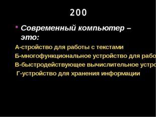 200 Современный компьютер – это: А-стройство для работы с текстами Б-многофун