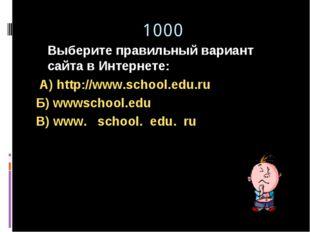1000 Выберите правильный вариант сайта в Интернете: А) http://www.school.edu