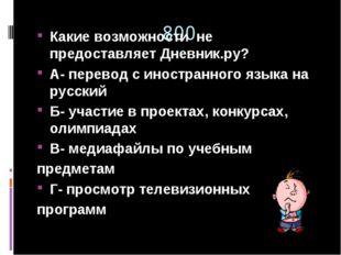 800 Какие возможности не предоставляет Дневник.ру? А- перевод с иностранного