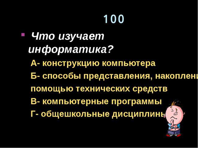 100 Что изучает информатика? А- конструкцию компьютера Б- способы представлен...