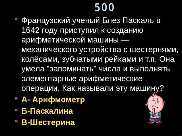 500 Французский ученый Блез Паскаль в 1642 году приступил к созданию арифмети...