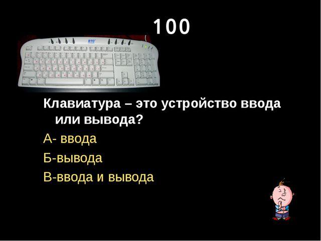 100 Клавиатура – это устройство ввода или вывода? А- ввода Б-вывода В-ввода и...