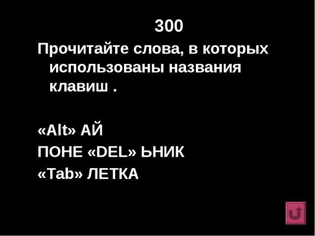 300 Прочитайте слова, в которых использованы названия клавиш . «Alt» АЙ ПОНЕ...