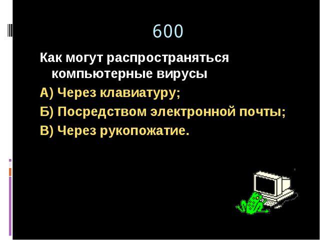 600 Как могут распространяться компьютерные вирусы А) Через клавиатуру; Б) По...