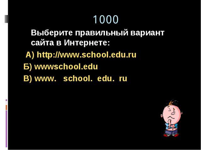 1000 Выберите правильный вариант сайта в Интернете: А) http://www.school.edu...