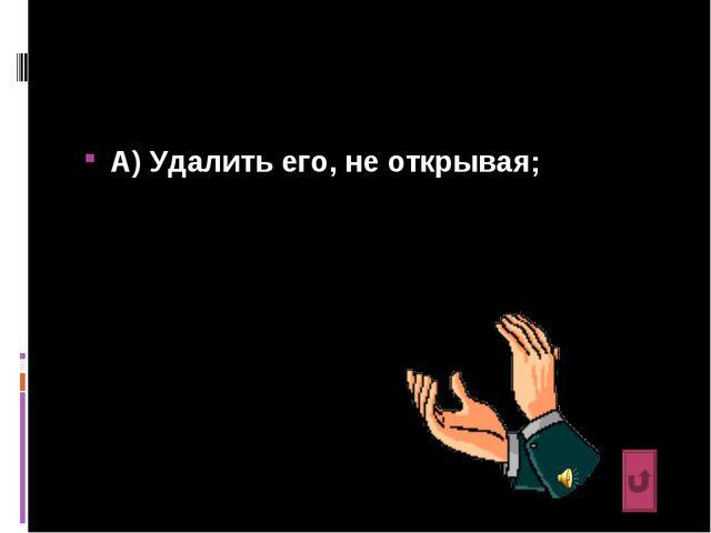 А) Удалить его, не открывая;