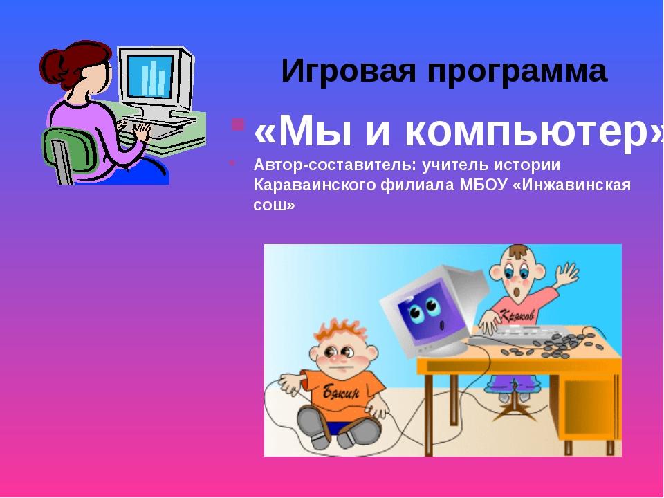 «Мы и компьютер» Автор-составитель: учитель истории Караваинского филиала МБО...