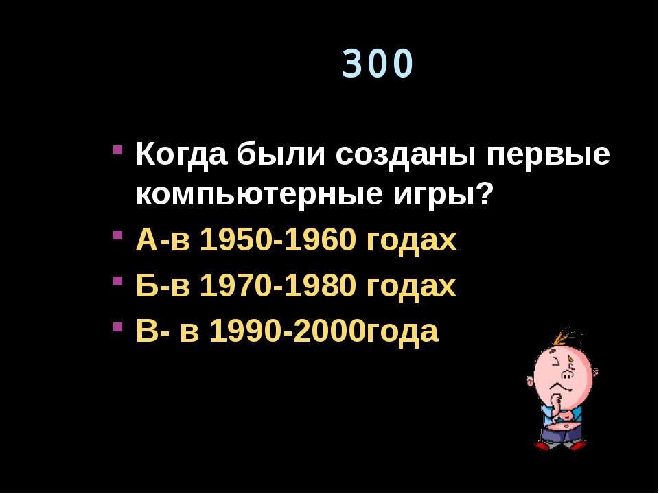 300 Когда были созданы первые компьютерные игры? А-в 1950-1960 годах Б-в 1970...